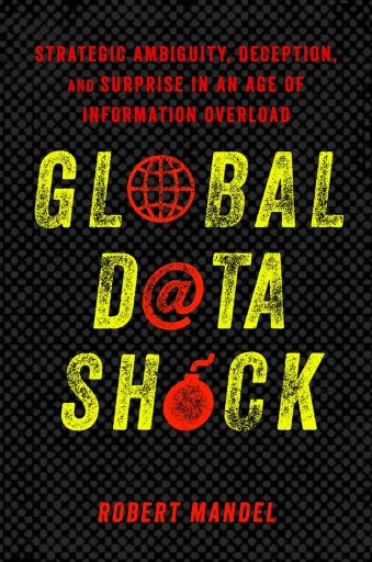 Global Data Shock : Strategic Ambiguity, Deception, and Surprise in an Age of Information Overload