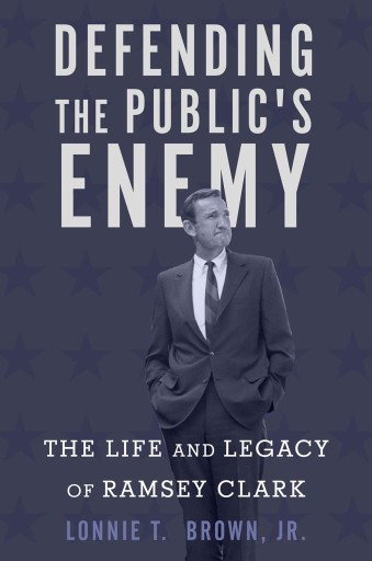 Defending the Public's Enemy : The Life and Legacy of Ramsey Clark