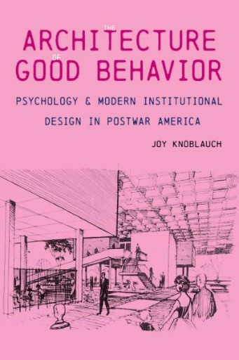 The Architecture of Good Behavior : Psychology and Modern Institutional Design in Postwar America