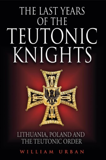 The Last Years of the Teutonic Knights : Lithuania, Poland and the Teutonic Order