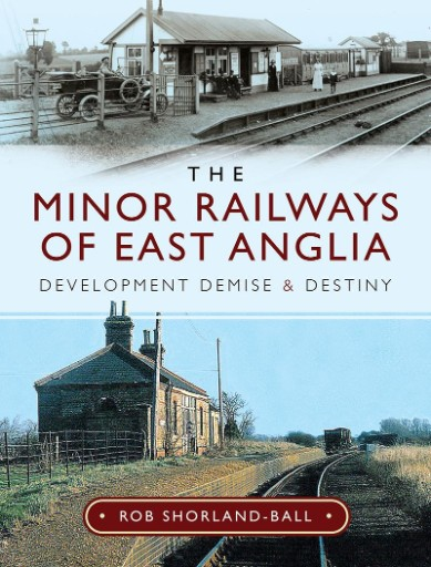 The Minor Railways of East Anglia : Development Demise and Destiny