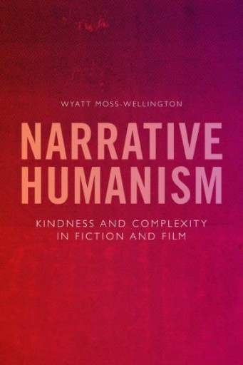 Narrative Humanism : Kindness and Complexity in Fiction and Film