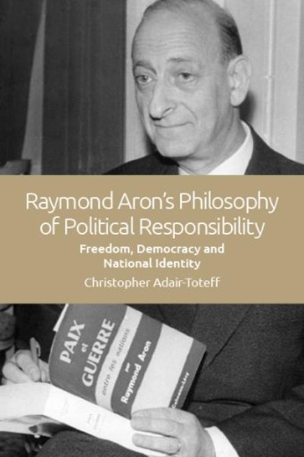 Raymond Aron's Philosophy of Political Responsibility : Freedom, Democracy and National Identity