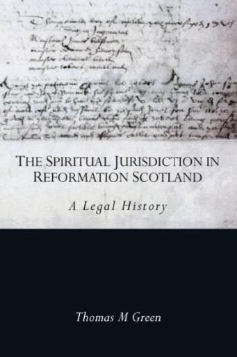 The Spiritual Jurisdiction in Reformation Scotland : A Legal History