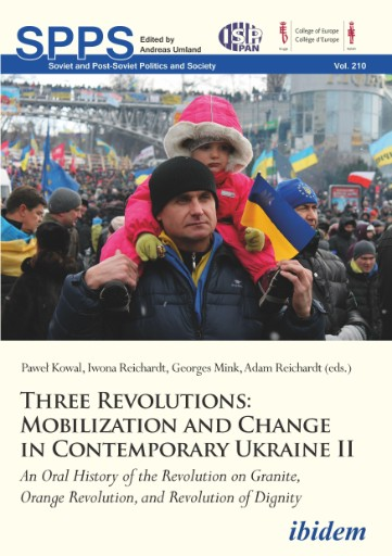 Three Revolutions: Mobilization and Change in Contemporary Ukraine II : An Oral History of the Revolution on Granite, Orange Revolution, and Revolution of Dignity