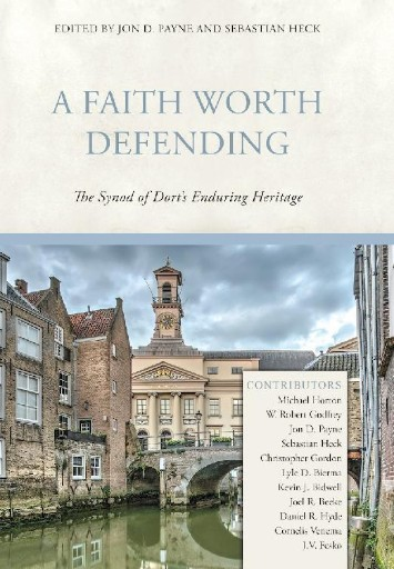 A Faith Worth Defending : The Synod of Dort's Enduring Heritage