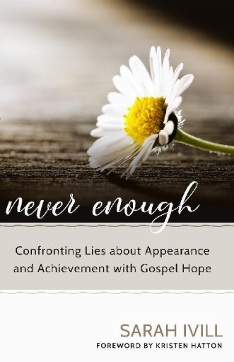 Never Enough : Confronting Lies About Appearance and Achievement with Gospel Hope
