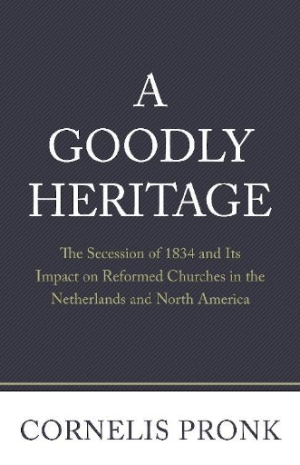 A Goodly Heritage : The Secession of 1834 and Its Impact on Reformed Churches in the Netherlands and North America