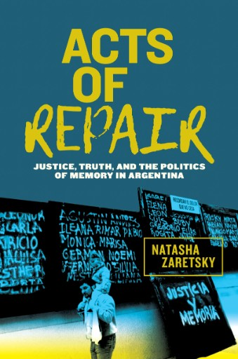 Acts of Repair : Justice, Truth, and the Politics of Memory in Argentina