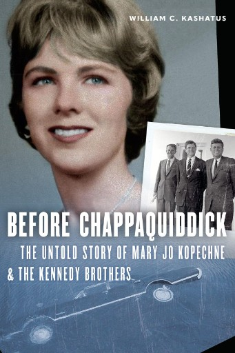 Before Chappaquiddick : The Untold Story of Mary Jo Kopechne and the Kennedy Brothers