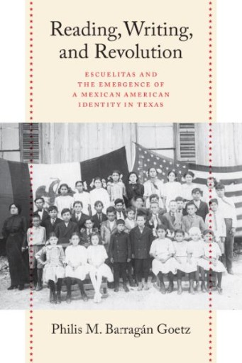 Reading, Writing, and Revolution : Escuelitas and the Emergence of a Mexican American Identity in Texas