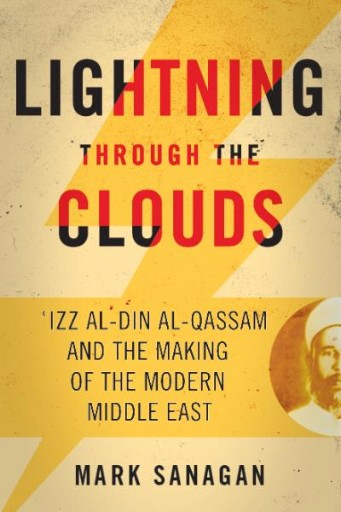 Lightning Through the Clouds : ʿIzz Al-Din Al-Qassam and the Making of the Modern Middle East