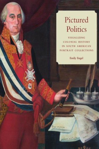 Pictured Politics : Visualizing Colonial History in South American Portrait Collections
