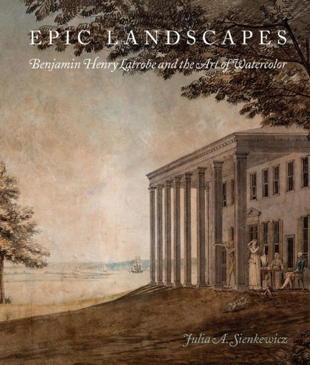 Epic Landscapes : Benjamin Henry Latrobe and the Art of Watercolor