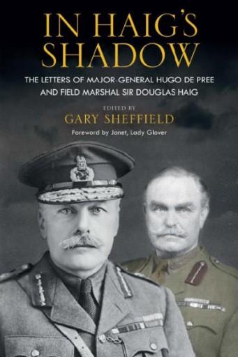 In Haig's Shadow : The Letters of Brigadier-General Hugo De Pree and Field-Marshal Sir Douglas Haig