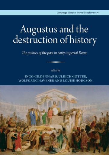 Augustus and the Destruction of History : The Politics of the Past in Early Imperial Rome