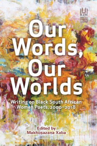 Our Words, Our Worlds : Writing on Black South African Women Poets, 2000-2018