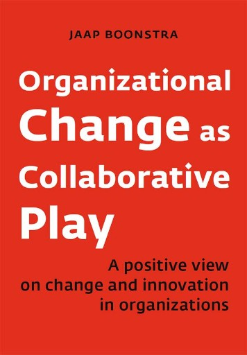 Organizational Change As Collaborative Play : A Positive View on Changing and Innovating Organizations