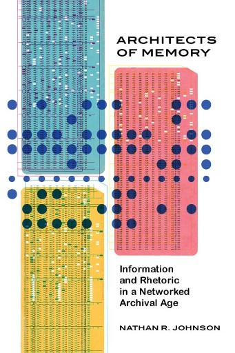 Architects of Memory : Information and Rhetoric in a Networked Archival Age