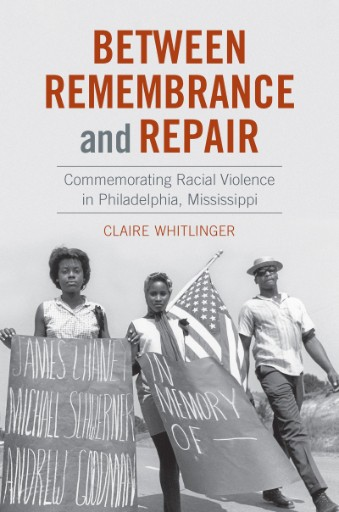 Between Remembrance and Repair : Commemorating Racial Violence in Philadelphia, Mississippi