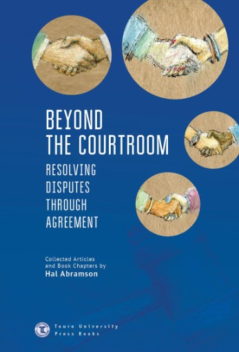 Beyond the Courtroom : Resolving Disputes Through Agreement. Collected Articles and Essays by Hal Abramson