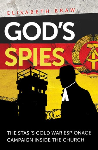God's Spies : The Stasi's Cold War Espionage Campaign Inside the Church