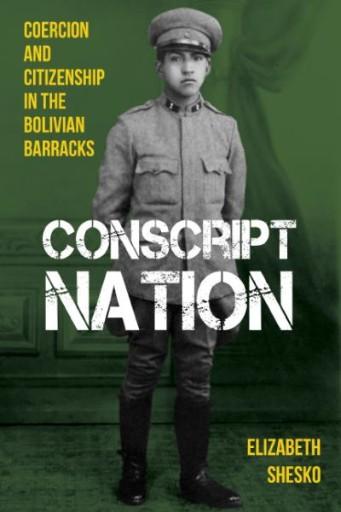 Conscript Nation : Coercion and Citizenship in the Bolivian Barracks