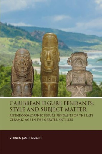 Caribbean Figure Pendants : Style and Subject Matter: Anthropomorphic Figure Pendants of the Late Ceramic Age in the Greater Antilles