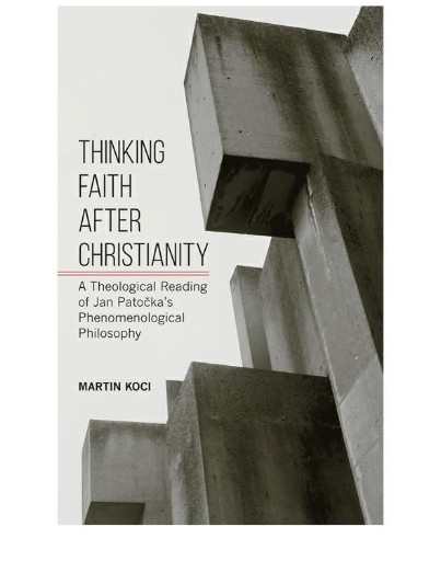 Thinking Faith After Christianity : A Theological Reading of Jan Patočka's Phenomenological Philosophy