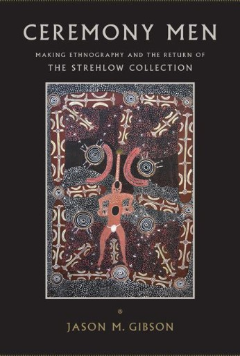 Ceremony Men : Making Ethnography and the Return of the Strehlow Collection