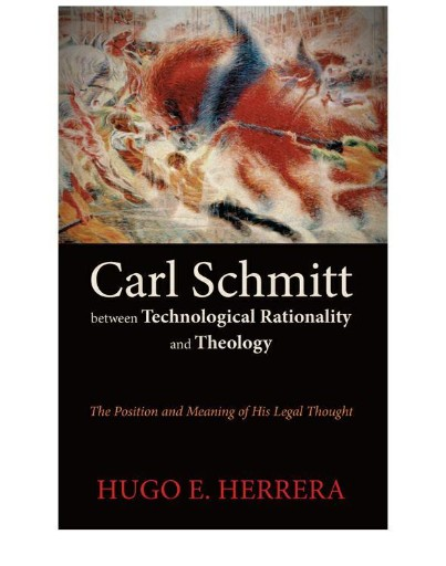 Carl Schmitt Between Technological Rationality and Theology : The Position and Meaning of His Legal Thought