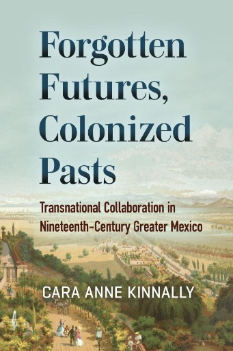 Forgotten Futures, Colonized Pasts : Transnational Collaboration in Nineteenth-Century Greater Mexico