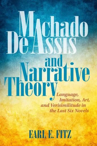 Machado De Assis and Narrative Theory : Language, Imitation, Art, and Verisimilitude in the Last Six Novels