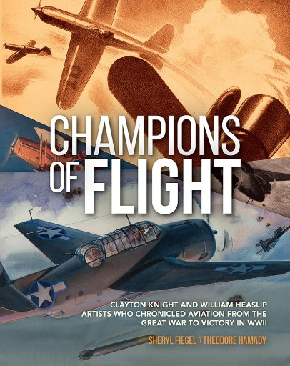 Champions of Flight : Clayton Knight and William Heaslip: Artists Who Chronicled Aviation From the Great War to Victory in WWII