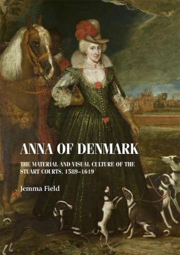 Anna of Denmark : The Material and Visual Culture of the Stuart Courts, 1589–1619