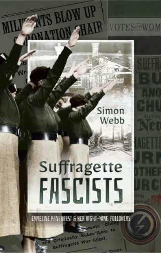 Suffragette Fascists : Emmeline Pankhurst and Her Right-Wing Followers