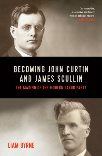 Becoming John Curtin and James Scullin : Their Early Political Careers and the Making of the Modern Labor Party