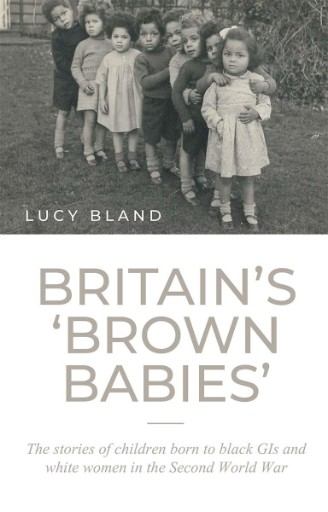 Britain's 'brown Babies' : The Stories of Children Born to Black GIs and White Women in the Second World War
