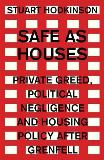 Safe As Houses : Private Greed, Political Negligence and Housing Policy After Grenfell