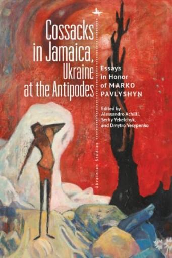Cossacks in Jamaica, Ukraine at the Antipodes : Essays in Honor of Marko Pavlyshyn