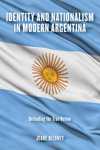 Identity and Nationalism in Modern Argentina : Defending the True Nation