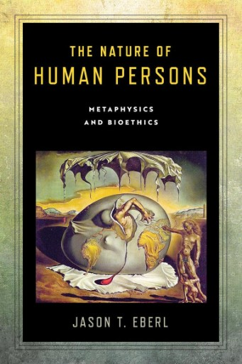 The Nature of Human Persons : Metaphysics and Bioethics