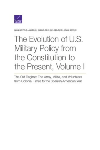 The Evolution of U.S. Military Policy From the Constitution to the Present, Volume I : The Old Regime: The Army, Militia, and Volunteers From Colonial Times to the Spanish-American War