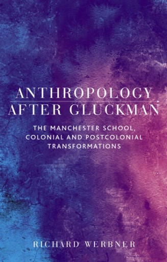 Anthropology After Gluckman : The Manchester School, Colonial and Postcolonial Transformations