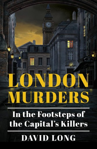 London Murders : In the Footsteps of the Capital's Killers