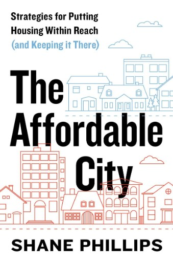 The Affordable City : Strategies for Putting Housing Within Reach (and Keeping It There)