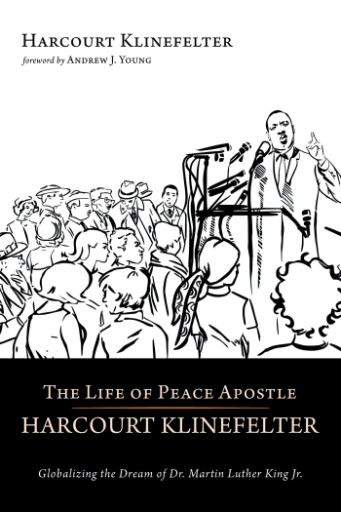 The Life of Peace Apostle Harcourt Klinefelter : Globalizing the Dream of Dr. Martin Luther King Jr.