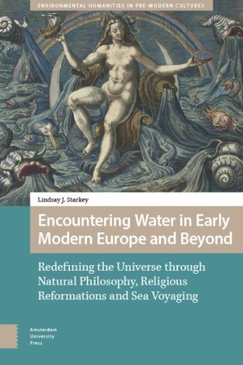 Encountering Water in Early Modern Europe and Beyond : Redefining the Universe Through Natural Philosophy, Religious Reformations, and Sea Voyaging