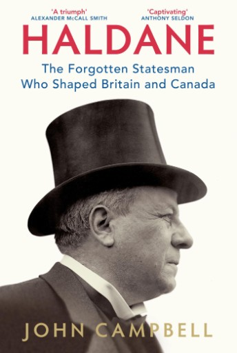Haldane : The Forgotten Statesman Who Shaped Britain and Canada