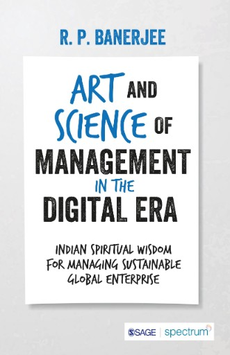 Art and Science of Management in the Digital Era : Indian Spiritual Wisdom for Managing Sustainable Global Enterprise
